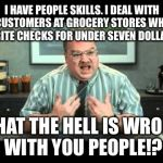 Office Space Annoyed By Customers Writing Checks For Under Seven Dollars | I HAVE PEOPLE SKILLS. I DEAL WITH CUSTOMERS AT GROCERY STORES WHO WRITE CHECKS FOR UNDER SEVEN DOLLARS. WHAT THE HELL IS WRONG WITH YOU PEOP | image tagged in what the hell is wrong with you people,people skills,office space,checks,annoying customers | made w/ Imgflip meme maker