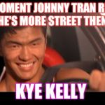 Fast Furious Johnny Tran Meme | THAT MOMENT JOHNNY TRAN REALIZED HE'S MORE STREET THEN KYE KELLY | image tagged in memes,fast furious johnny tran | made w/ Imgflip meme maker