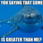 Straight White Shark | ARE YOU SAYING THAT SOMEONE IS GREATER THAN ME? | image tagged in straight white shark | made w/ Imgflip meme maker