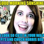overly attached girlfriend 2 | GOOD MORNING SUNSHINE! DON'T YOU LOOK SO CUTE IN YOUR WALKER TEXAS RANGER PJ'S AND CHUCK NORRIS BED SHEETS! | image tagged in overly attached girlfriend 2 | made w/ Imgflip meme maker