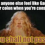 Lord of the Squeeze | Does anyone else feel like Gandalf is in your colon when you're constipated? You shall not pass! | image tagged in gandalf | made w/ Imgflip meme maker