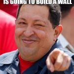 Chavez Meme | WHEN TRUMP SAYS HE IS GOING TO BUILD A WALL | image tagged in memes,chavez | made w/ Imgflip meme maker