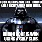 star wars and chuck norris week combine!  And May the fourth be with you! | CHUCK NORRIS AND DARTH VADER HAD A LIGHTSABER DUEL ONCE. CHUCK NORRIS WON, USING A GOLF CLUB. | image tagged in darth vader,chuck norris,chuck norris week,star wars week,star wars,lol | made w/ Imgflip meme maker