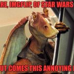 A Chance To Diss Jar Jar And Meme Weeks? Count Me In! | BEWARE, IMGFLIP, OF STAR WARS WEEK FOR OUT COMES THIS ANNOYING FREAK | image tagged in jar jar binks,star wars,star wars week,i don't care for the meme weeks,but i'll participate in star wars week | made w/ Imgflip meme maker
