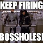 Spaceballs Assholes | KEEP FIRING BOSSHOLES! | image tagged in spaceballs assholes | made w/ Imgflip meme maker