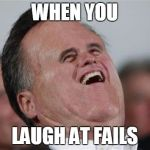 Small Face Romney Meme | WHEN YOU LAUGH AT FAILS | image tagged in memes,small face romney | made w/ Imgflip meme maker