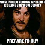 Inigo Montoya Meme | MY NAME IS INIGO MONTOYA.  MY DAUGHTER IS SELLING GIRL SCOUT COOKIES PREPARE TO BUY | image tagged in memes,inigo montoya | made w/ Imgflip meme maker
