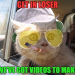 Everyone loves a good cat video. Show me what you got! | GET IN LOSER WE'VE GOT VIDEOS TO MAKE | image tagged in memes,fear and loathing cat,mean girls | made w/ Imgflip meme maker