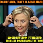 Hillary Clinton Crazy Eyes | SOLAR FLARES, THAT'S IT, SOLAR FLARES I WOULD HAVE WON IF THERE HAD BEEN LESS SOLAR FLARES THAT DAY! | image tagged in hillary clinton crazy eyes | made w/ Imgflip meme maker