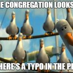Preacher's Kid Problem #620 | HOW THE CONGREGATION LOOKS AT YOU WHEN THERE'S A TYPO IN THE PROGRAM | image tagged in nemo seagulls mine,preacher's kid,pk,preacher's kid problems | made w/ Imgflip meme maker