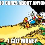 Scrooge McDuck Meme | WHO CARES ABOUT ANYONE? I GOT MONEY | image tagged in memes,scrooge mcduck | made w/ Imgflip meme maker