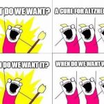 What Do We Want Meme | WHAT DO WE WANT? A CURE FOR ALTZHEIMERS! WHEN DO WE WANT IT? WHEN DO WE WANT WHAT? | image tagged in memes,what do we want | made w/ Imgflip meme maker