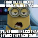 "Sleepy Minion | FIGHT IN THE FRENCH AND INDIAN WAR THEY SAID"" IT'LL BE DONE IN LESS THAN 7 YEARS THEY ALSO SAID... 
