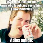Eighties Teen Meme | My French teacher, the man who taught me everything I know, is leaving... Adios amigo. | image tagged in memes,eighties teen | made w/ Imgflip meme maker