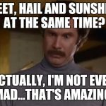 actually im not even mad | SLEET, HAIL AND SUNSHINE AT THE SAME TIME? ACTUALLY, I'M NOT EVEN MAD...THAT'S AMAZING! | image tagged in actually im not even mad | made w/ Imgflip meme maker