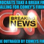 cnn | DEMOCRATS TAKE A BREAK FROM CALLING FOR COMEY'S FIRING TO BE OUTRAGED BY COMEYS FIRING | image tagged in cnn | made w/ Imgflip meme maker
