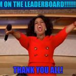 I have reached the leader board... YES! Thank you all so much! | I AM ON THE LEADERBOARD!!!!!!!!!!! THANK YOU ALL! | image tagged in memes,oprah you get a,leaderboard | made w/ Imgflip meme maker