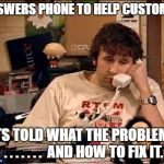 When you're more counselor than consultant. | ANSWERS PHONE TO HELP CUSTOMER GETS TOLD WHAT THE PROBLEM IS . . . . . . .  AND HOW TO FIX IT. | image tagged in it crowd,information technology,helpdesk,tech support,counseling,funny | made w/ Imgflip meme maker