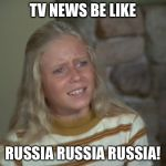 marcia marcia marcia | TV NEWS BE LIKE RUSSIA RUSSIA RUSSIA! | image tagged in marcia marcia marcia | made w/ Imgflip meme maker