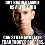Eminem Meme | GOT BRAIN DAMAGE AS A LITTLE KID CAN STILL RAP BETTER THAN TODAY'S RAPPERS. | image tagged in memes,eminem | made w/ Imgflip meme maker