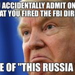 "Trump angry | WHEN YOU ACCIDENTALLY ADMIT ON NATIONAL TV THAT YOU FIRED THE FBI DIRECTOR BECAUSE OF ""THIS RUSSIA THING"" 