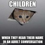 Ceiling Cat Meme | CHILDREN WHEN THEY HEAR THEIR NAME IN AN ADULT CONVERSATION | image tagged in memes,ceiling cat | made w/ Imgflip meme maker