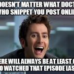 You can find them in the comments | IT DOESN'T MATTER WHAT DOCTOR WHO SNIPPET YOU POST ONLINE THERE WILL ALWAYS BE AT LEAST ONE FAN WHO WATCHED THAT EPISODE LAST NIGHT | image tagged in doctor who,memes,david tennant,internet,fandom | made w/ Imgflip meme maker