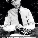 He would be an upgrade  | I HEARD YOU'RE LOOKING FOR A NEW FBI DIRECTOR | image tagged in barney fife,fbi,james comey | made w/ Imgflip meme maker