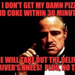 Capish? | IF I DON'T GET MY DAMN PIZZA AND COKE WITHIN 30 MINUTES LOUIE WILL TAKE OUT THE DELIVERY DRIVER'S KNEES!  PLUS, NO TIP! | image tagged in godfather marlon brando,memes,funny,funny memes | made w/ Imgflip meme maker