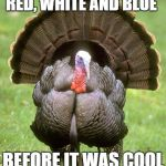 Turkey Meme | RED, WHITE AND BLUE BEFORE IT WAS COOL | image tagged in memes,turkey,american flag,red white  blue,before it was cool | made w/ Imgflip meme maker