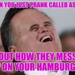 ASPCA Prank Call  | WHEN YOU JUST PRANK CALLED ASPCA ABOUT HOW THEY MESSED UP ON YOUR HAMBURGER | image tagged in memes,small face romney,funny,meme,donations | made w/ Imgflip meme maker