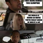The Rock Driving Meme | I HATE BEING BEHIND THIS SLOWPOKE THE WORLD IS ROUND SO MAYBE YOU'RE REALLY AHEAD OF HIM BY A LAP | image tagged in memes,the rock driving | made w/ Imgflip meme maker