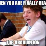 Overly Excited School Kid | WHEN YOU ARE FINALLY READY FOR GRADUATION | image tagged in overly excited school kid | made w/ Imgflip meme maker