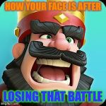 Clash Royale | HOW YOUR FACE IS AFTER LOSING THAT BATTLE | image tagged in clash royale | made w/ Imgflip meme maker
