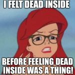 Hipster Ariel Meme | I FELT DEAD INSIDE BEFORE FEELING DEAD INSIDE WAS A THING! | image tagged in memes,hipster ariel | made w/ Imgflip meme maker