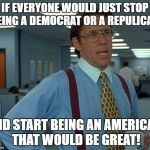 That Would Be Great Meme | IF EVERYONE WOULD JUST STOP BEING A DEMOCRAT OR A REPULICAN AND START BEING AN AMERICAN THAT WOULD BE GREAT! | image tagged in memes,that would be great | made w/ Imgflip meme maker