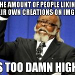 Im not sure why but i feel bad whenever i do. | THE AMOUNT OF PEOPLE LIKING THEIR OWN CREATIONS ON IMGFLIP IS TOO DAMN HIGH! | image tagged in memes,too damn high | made w/ Imgflip meme maker