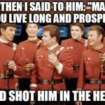 "Happy new Year Star trek | ...THEN I SAID TO HIM: ""MAY YOU LIVE LONG AND PROSPER"" AND SHOT HIM IN THE HEAD 