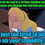 Alice facepalm | You jumped off the roof of a 30 floor building after drinking Red Bull because you thought that Red Bull gives you wings? I am just too tire | image tagged in alice facepalm | made w/ Imgflip meme maker