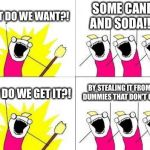 What Do We Want Meme | WHAT DO WE WANT?! SOME CANDY AND SODA!!!!!! HOW DO WE GET IT?! BY STEALING IT FROM THE DUMMIES THAT DON'T CARE!!! | image tagged in memes,what do we want | made w/ Imgflip meme maker