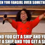 I think you understand what I'm talking about. | WHEN YOU FANGIRL OVER SOMETHING: AND YOU GET A SHIP, AND YOU GET A SHIP, AND YOU GET A SHIP! | image tagged in memes,oprah you get a | made w/ Imgflip meme maker