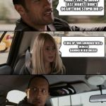 The Rock Driving Meme | SORRY I GOT SO DRUNK LAST NIGHT.  I DIDN'T DO ANYTHING STUPID DID I? U DUG UP YOUR GRANDMOTHER & DANCED AROUND IN HER DRESS! | image tagged in memes,the rock driving | made w/ Imgflip meme maker