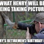 Jehovas Witness Squirrel Meme | WHAT HENRY WILL BE SEEING TAKING PICTURES AT MARY'S RETIREMENT/BIRTHDAY PARTY. | image tagged in memes,jehovas witness squirrel | made w/ Imgflip meme maker