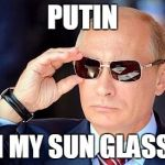 Putin on sunglasses  | PUTIN ON MY SUN GLASSES | image tagged in putin on sunglasses | made w/ Imgflip meme maker