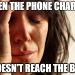 First World Problems Meme | WHEN THE PHONE CHARGER DOESN'T REACH THE BED | image tagged in memes,first world problems | made w/ Imgflip meme maker