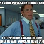 The moment you realize! | LAST NIGHT I SAW A GUY JOGGING NAKED I STOPPED HIM AND ASKED, HOW COME? HE SAID, YOU CAME HOME EARLY! | image tagged in memes,funny,sex,wife | made w/ Imgflip meme maker