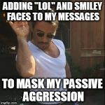 "Ever ready to hang out yet, ya prick? :) :D LOL | ADDING ""LOL"" AND SMILEY FACES TO MY MESSAGES TO MASK MY PASSIVE AGGRESSION 