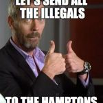 Dr. House | LET'S SEND ALL THE ILLEGALS TO THE HAMPTONS | image tagged in dr house | made w/ Imgflip meme maker