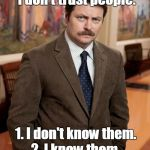 ron swanson | Two reasons why I don't trust people: 2. I know them. 1. I don't know them. | image tagged in ron swanson | made w/ Imgflip meme maker