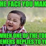 Evil Toddler Meme | THE FACE YOU MAKE WHEN ONE OF THE TOP MEMERS REPLIES TO YOU | image tagged in memes,evil toddler | made w/ Imgflip meme maker